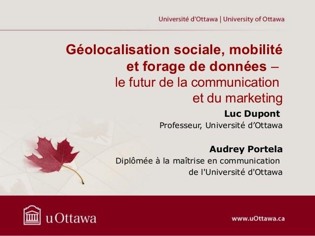 Géolocalisation sociale, mobilité et forage de données – le futur de la communication et du marketing Luc Dupont Professeu...