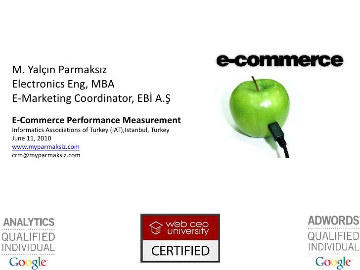 M. Yalçın Parmaksız<br />Electronics Eng, MBA<br />E-Marketing Coordinator, EBİ A.Ş<br />E-Commerce Performance Measuremen...