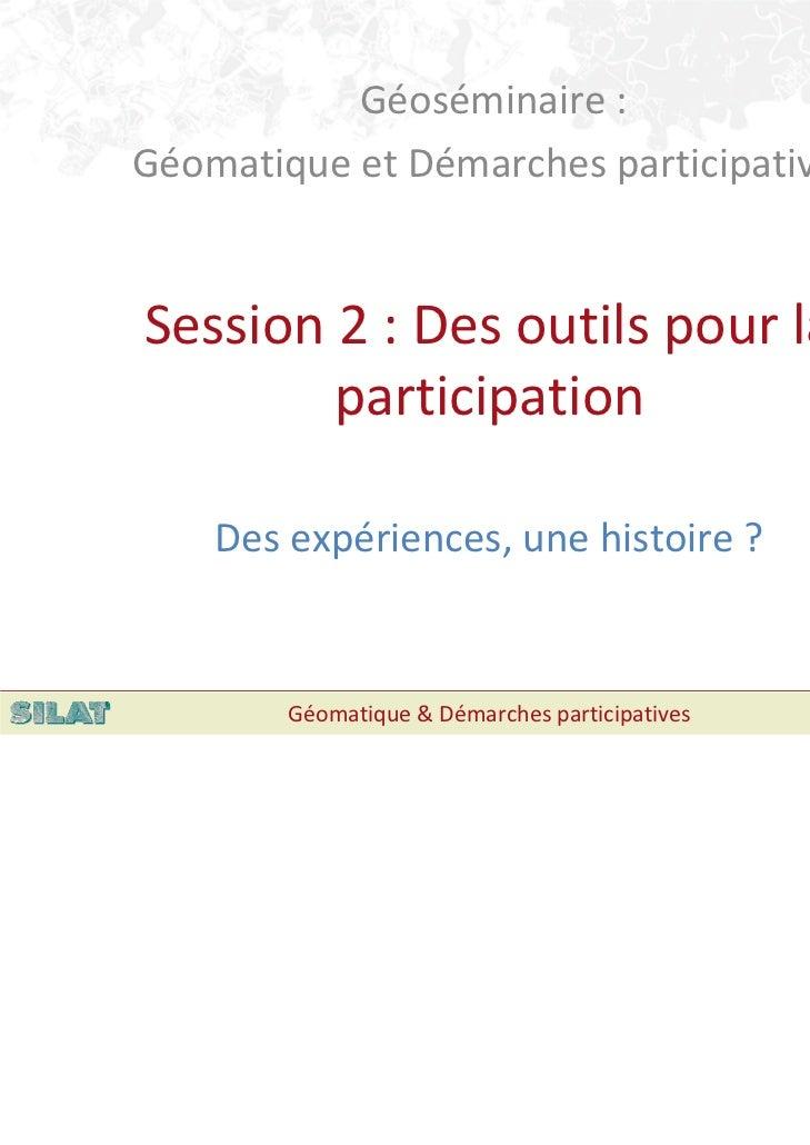 Géoséminaire:GéomatiqueetDémarchesparticipativesSession2:Desoutilspourla        participation    Desexpérien...