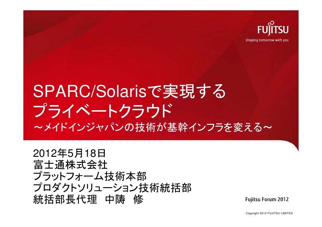 SPARC/S l i で実現するSPARC/Solarisで実現するプライベ トクラウドプライベートクラウド~メイドインジャパンの技術が基幹インフラを変える~2012年5月18日富士通株式会社プラットフォーム技術本部プロダクトソリュ ション技...