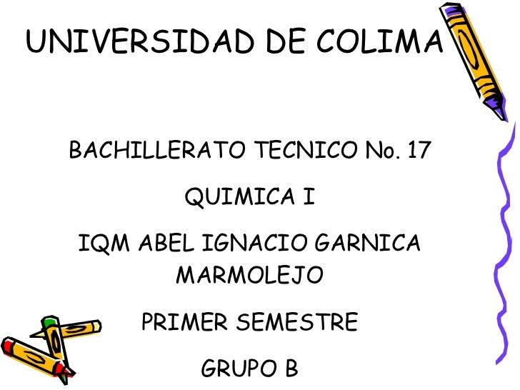 UNIVERSIDAD DE COLIMA BACHILLERATO TECNICO No. 17 QUIMICA I IQM ABEL IGNACIO GARNICA MARMOLEJO PRIMER SEMESTRE GRUPO B