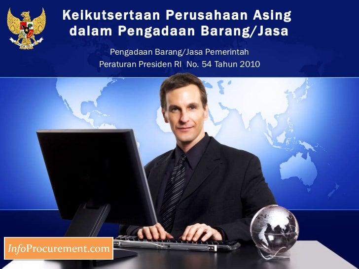 Keikutsertaan Perusahaan Asing  dalam Pengadaan Barang/Jasa Pengadaan Barang/Jasa Pemerintah Peraturan Presiden RI  No. 54...