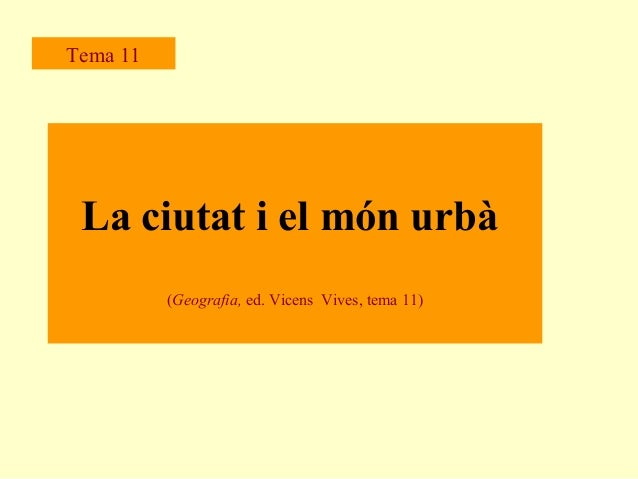 Tema 11  La ciutat i el món urbà (Geografia, ed. Vicens Vives, tema 11)