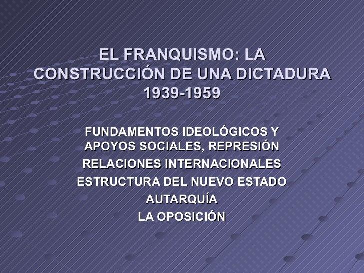 EL FRANQUISMO: LACONSTRUCCIÓN DE UNA DICTADURA           1939-1959     FUNDAMENTOS IDEOLÓGICOS Y     APOYOS SOCIALES, REPR...