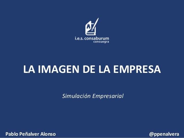 LA IMAGEN DE LA EMPRESA Simulación Empresarial  Pablo Peñalver Alonso  @ppenalvera