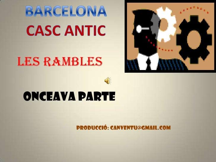 BARCELONA<br />CASC ANTIC<br />LES RAMBLES<br />ONCEAVA PARTE<br />PRODUCCIÓ: canventu@gmail.com<br />