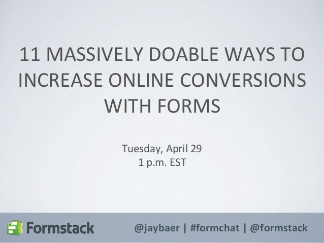 @jaybaer | #formchat | @formstack 11 MASSIVELY DOABLE WAYS TO INCREASE ONLINE CONVERSIONS WITH FORMS Tuesday, April 29 1 p...
