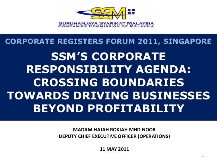 CORPORATE REGISTERS FORUM 2011, SINGAPORE     SSM'S CORPORATE  RESPONSIBILITY AGENDA:   CROSSING BOUNDARIESTOWARDS DRIVING...