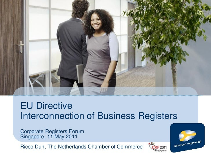 EU DirectiveInterconnection of Business RegistersCorporate Registers ForumSingapore, 11 May 2011Ricco Dun, The Netherlands...