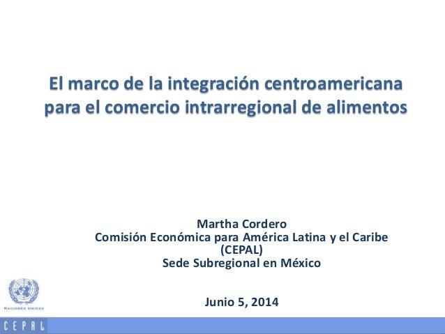 El marco de la integración centroamericana para el comercio intrarregional de alimentos Martha Cordero Comisión Económica ...