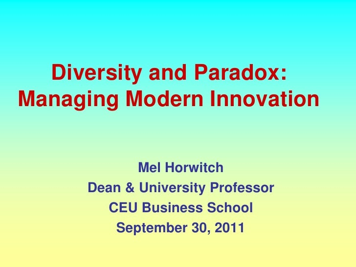 Diversity and Paradox:Managing Modern Innovation            Mel Horwitch     Dean & University Professor       CEU Busines...
