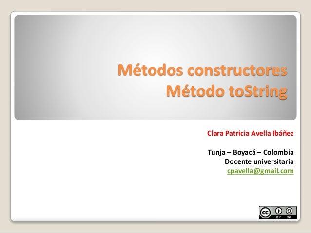 Métodos constructoresMétodo toStringClara Patricia Avella IbáñezTunja – Boyacá – ColombiaDocente universitariacpavella@gma...