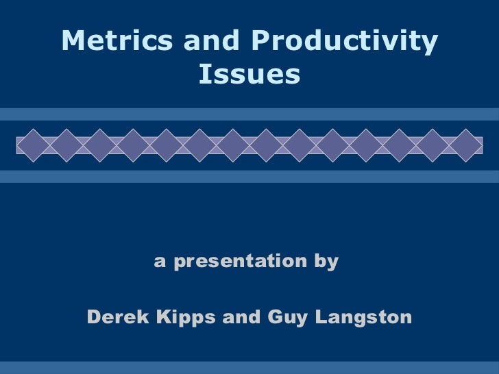 Metrics and Productivity Issues a presentation by  Derek Kipps and Guy Langston