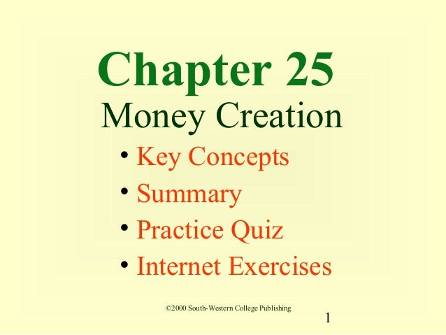 Chapter 25Money Creation • Key Concepts • Summary • Practice Quiz • Internet Exercises     ©2000 South-Western College Pub...