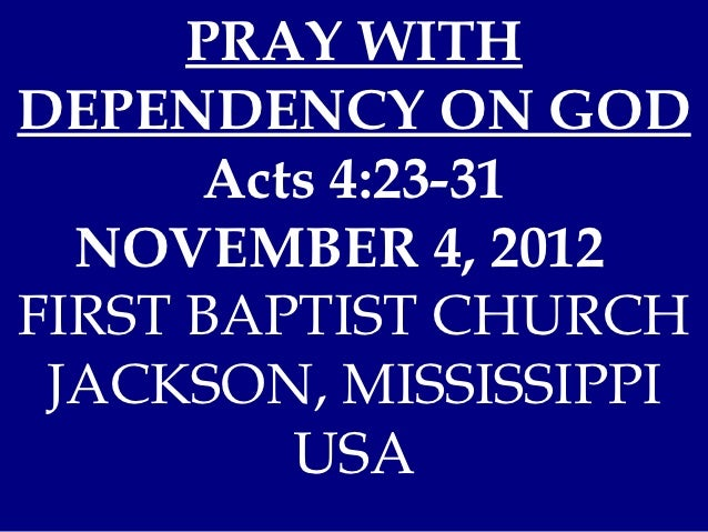 PRAY WITHDEPENDENCY ON GOD      Acts 4:23-31  NOVEMBER 4, 2012FIRST BAPTIST CHURCH JACKSON, MISSISSIPPI         USA