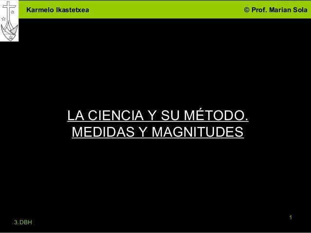 Karmelo Ikastetxea               © Prof. Marian Sola              LA CIENCIA Y SU MÉTODO.               MEDIDAS Y MAGNITUD...