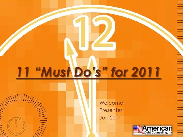 "11 ""Must Do's"" for 2011<br />Welcome!<br />Presenter: <br />Jan 2011<br />"