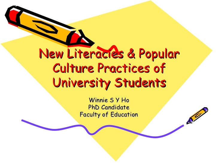 New Literacies & Popular Culture Practices of University Students Winnie S Y Ho PhD Candidate Faculty of Education