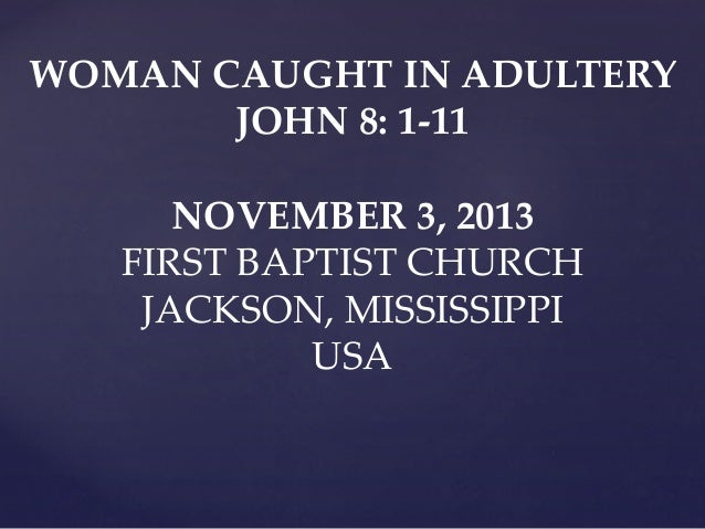 WOMAN CAUGHT IN ADULTERY JOHN 8: 1-11 NOVEMBER 3, 2013 FIRST BAPTIST CHURCH JACKSON, MISSISSIPPI USA
