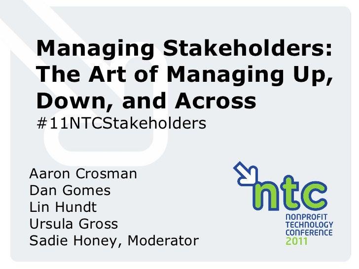 Managing Stakeholders: The Art of Managing Up, Down, and Across #11NTCStakeholders Aaron Crosman Dan Gomes Lin Hundt Ursul...