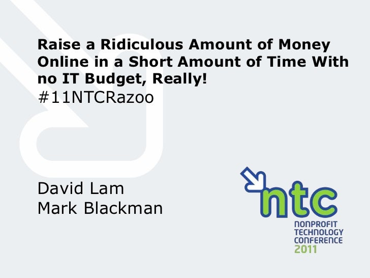 Raise a Ridiculous Amount of Money Online in a Short Amount of Time With no IT Budget, Really!<br />#11NTCRazoo<br />David...