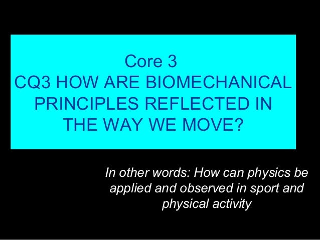 Core 3 CQ3 HOW ARE BIOMECHANICAL PRINCIPLES REFLECTED IN THE WAY WE MOVE? In other words: How can physics be applied and o...
