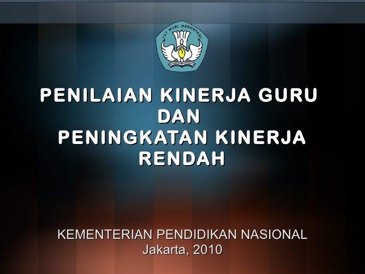 PENILAIAN KINERJA GURU  DAN  PENINGKATAN KINERJA RENDAH KEMENTERIAN PENDIDIKAN NASIONAL Jakarta, 2010