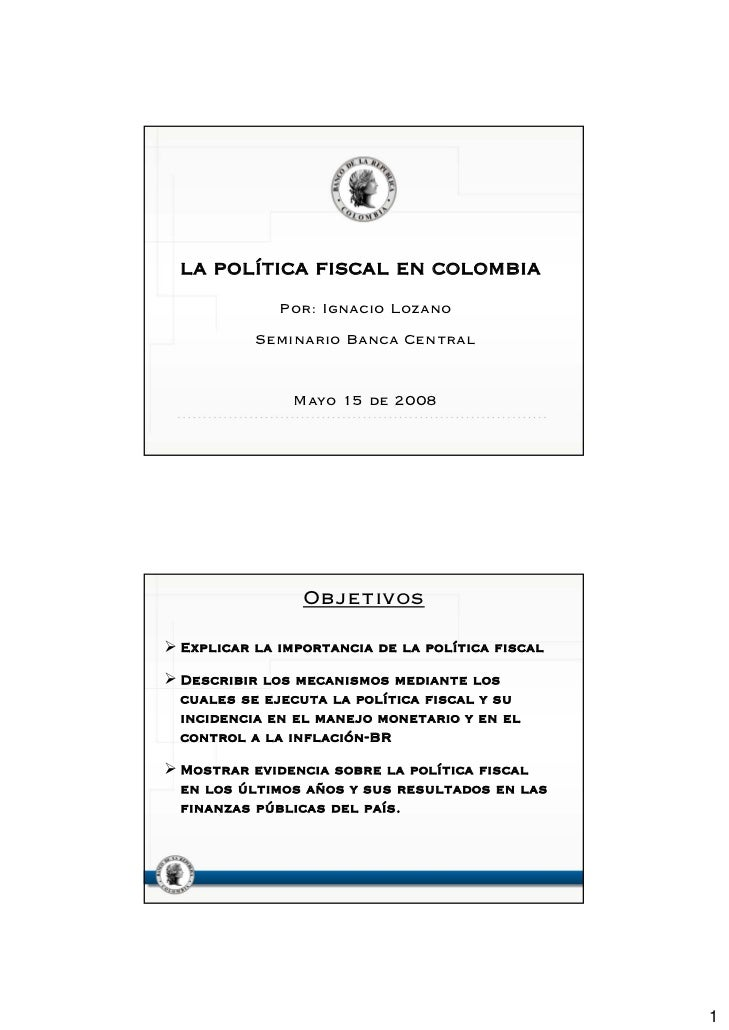 LA POLÍTICA FISCAL EN COLOMBIA            Por: Ignacio Lozano         Seminario Banca Central              Mayo 15 de 2008...