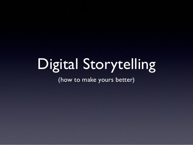 Digital Storytelling(how to make yours better)