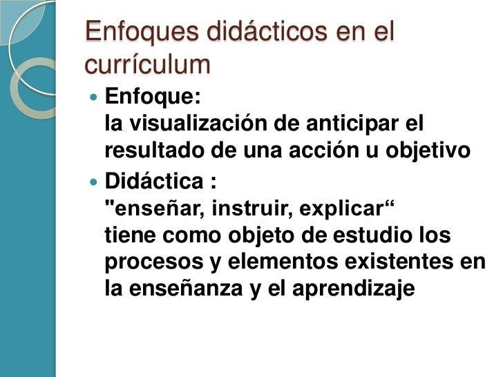 Enfoques didácticos en elcurrículum Enfoque:  la visualización de anticipar el  resultado de una acción u objetivo Didác...
