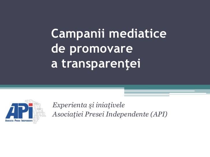 Campanii mediaticede promovarea transparenţeiExperienta şi iniaţiveleAsociaţiei Presei Independente (API)