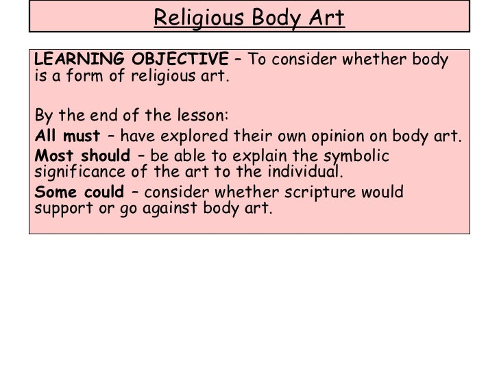 LEARNING OBJECTIVE  – To consider whether body is a form of religious art. By the end of the lesson: All must  – have expl...