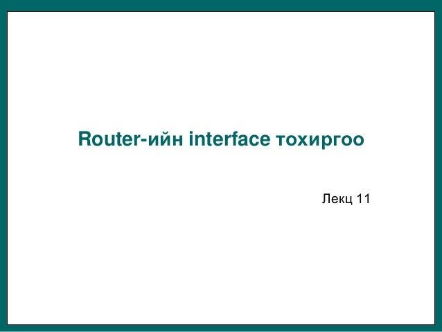 Router-ийн interface тохиргоо                        Лекц 11