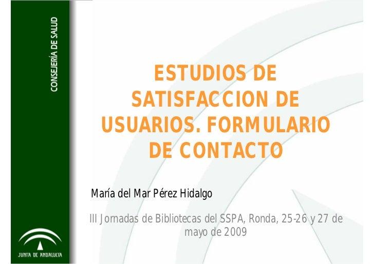 ESTUDIOS DE     SATISFACCION DE   USUARIOS. FORMULARIO       DE CONTACTO María del Mar Pérez Hidalgo  III Jornadas de Bibl...