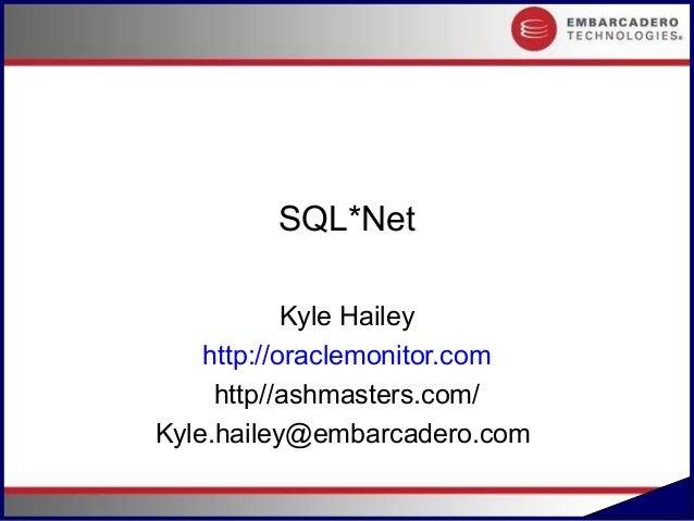 SQL*Net            Kyle Hailey    http://oraclemonitor.com     http//ashmasters.com/Kyle.hailey@embarcadero.com           ...