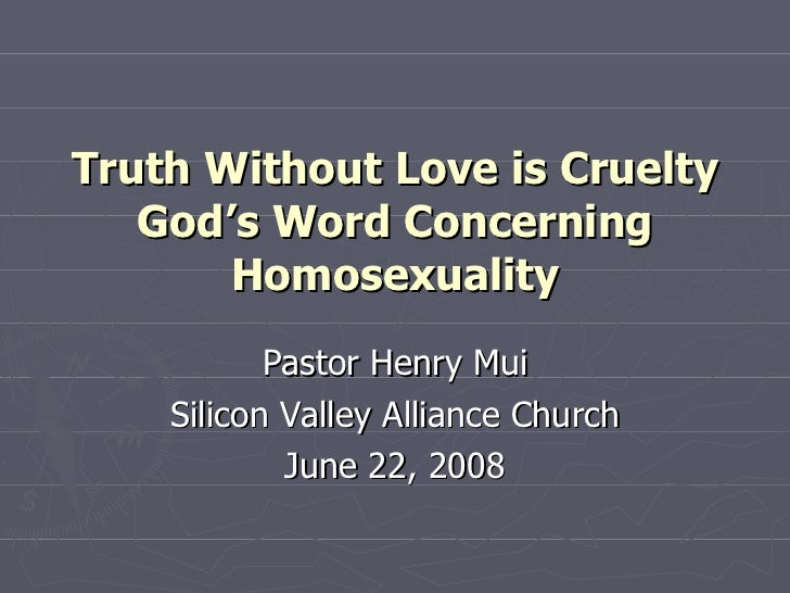 Truth Without Love is Cruelty God's Word Concerning Homosexuality Pastor Henry Mui Silicon Valley Alliance Church June 22,...