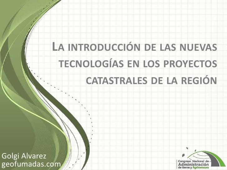 LA INTRODUCCIÓN DE LAS NUEVAS             TECNOLOGÍAS EN LOS PROYECTOS                 CATASTRALES DE LA REGIÓNGolgi Alvar...