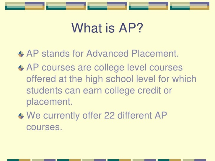 What is AP?<br />AP stands for Advanced Placement. <br />AP courses are college level courses offered at the high school l...
