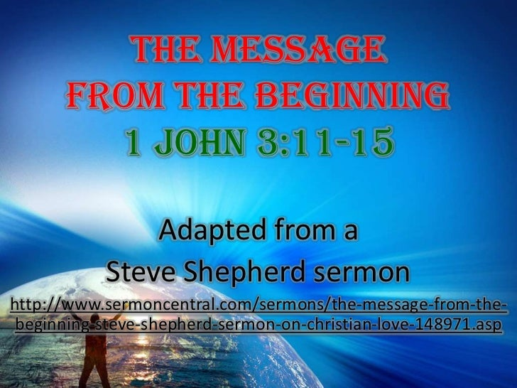 The Message From The Beginning 1 John 3:11-15<br />Adapted from a <br />Steve Shepherd sermon<br />http://www.sermoncentra...