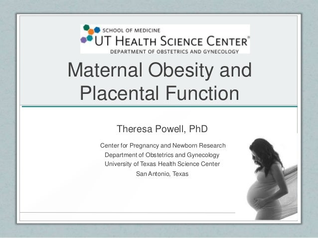 Maternal Obesity andPlacental FunctionTheresa Powell, PhDCenter for Pregnancy and Newborn ResearchDepartment of Obstetrics...