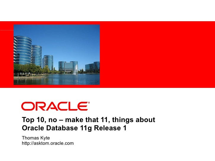 Top 10, no – make that 11, things about  Oracle Database 11g Release 1 Thomas Kyte http://asktom.oracle.com