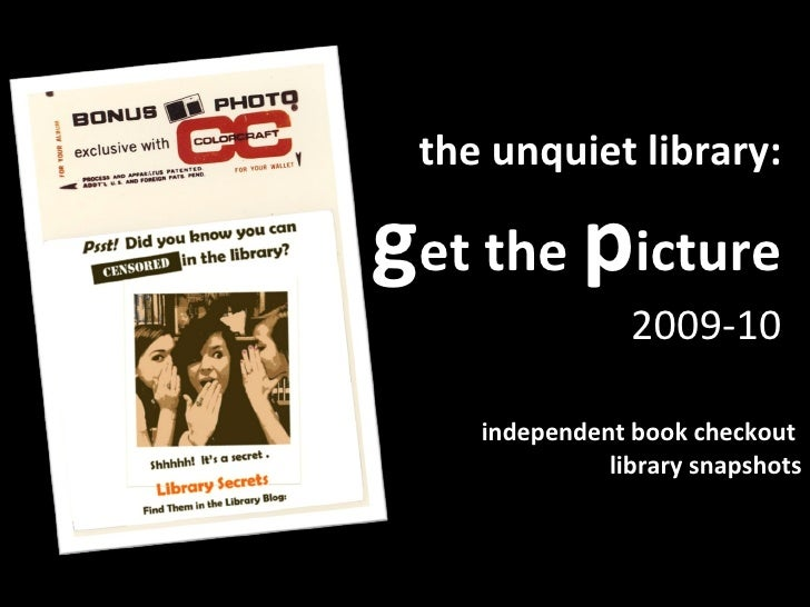 the unquiet library: g et the  p icture 2009-10 independent book checkout  library snapshots