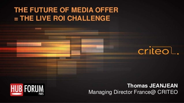 THE FUTURE OF MEDIA OFFER = THE LIVE ROI CHALLENGE  Thomas JEANJEAN Managing Director France@ CRITEO