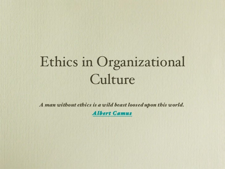 Ethics in Organizational Culture A man without ethics is a wild beast loosed upon this world.  Albert Camus
