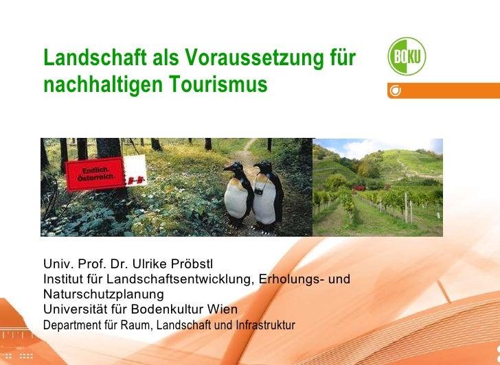 Landschaft als Voraussetzung für nachhaltigen Tourismus Univ. Prof. Dr. Ulrike Pröbstl Institut für Landschaftsentwicklung...
