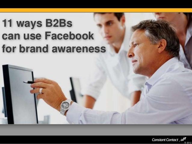 11 ways B2Bscan use Facebookfor brand awareness                      © 2012
