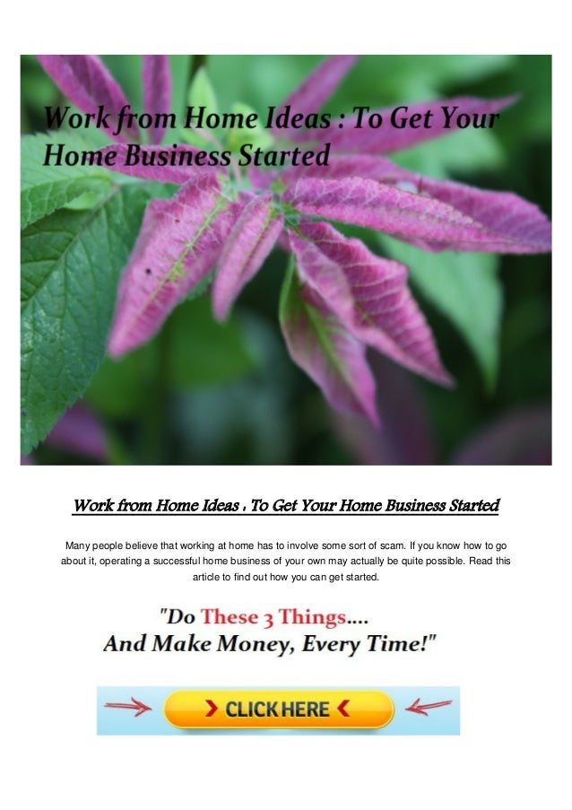 Work from Home Ideas : To Get Your Home Business Started Many people believe that working at home has to involve some sort...