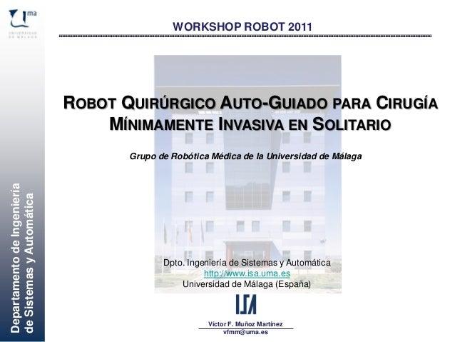 DepartamentodeIngeniería deSistemasyAutomática Víctor F. Muñoz Martínez vfmm@uma.es WORKSHOP ROBOT 2011 ROBOT QUIRÚRGICO A...