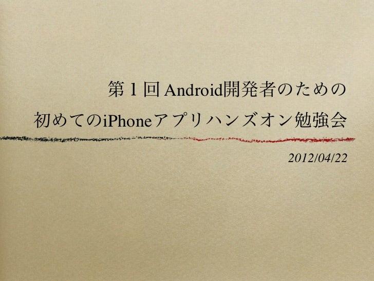 第1回 Android開発者のための初めてのiPhoneアプリハンズオン勉強会                 2012/04/22