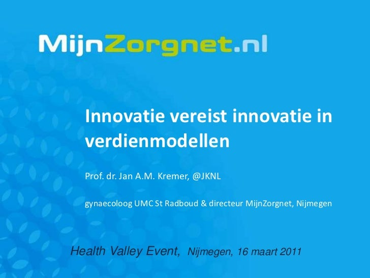 Innovatie vereist innovatie in verdienmodellen<br />Prof. dr. Jan A.M. Kremer, @JKNL<br />gynaecoloog UMC St Radboud & dir...